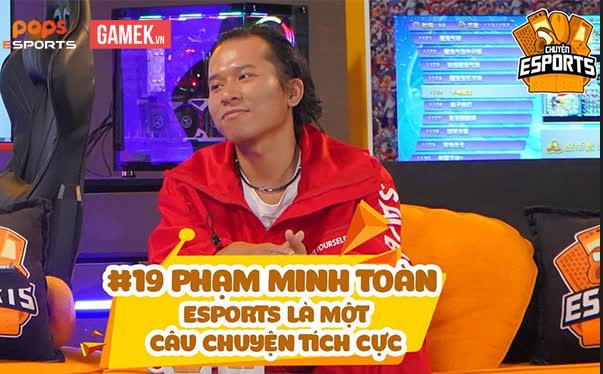 Chuyện Esports #19 – Phạm Minh Toàn: Người âm thầm đắp xây tuổi trẻ của cả một thế hệ game thủ Esports Việt