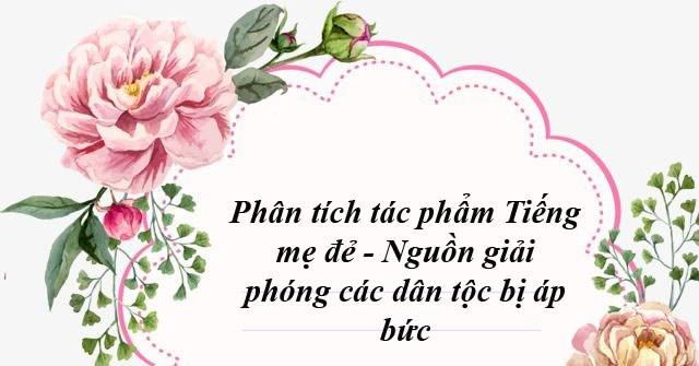 """Top 5 Bài văn phân tích """"Tiếng mẹ đẻ – Nguồn giải phóng các dân tộc bị áp bức"""" của Nguyễn An Ninh"""